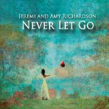 Never Let Go Lyrics Jeremi and Amy Richardson