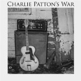 Charlie Patton's War Lyrics Charlie Patton's War
