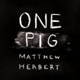 One Pig Lyrics Matthew Herbert