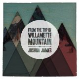From The Top Of Willamette Mountain Lyrics Joshua James