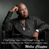 If Your Loving Wasn't Good Enough To Keep Me...How In The World Do You Think It Can Bring Me Back Lyrics Willie Clayton