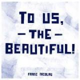 To Us, The Beautiful! Lyrics Franz Nicolay