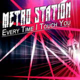 Every Time I Touch You (Single) Lyrics Metro Station