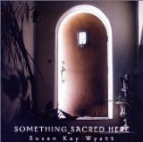 Something Sacred Here Lyrics Susan Kay Wyatt