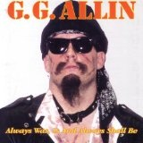 Always Was, Is, And Always Shall Be Lyrics G.g. Allin