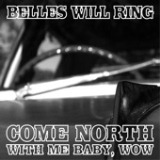 Come North With Me Baby, Wow EP Lyrics Belles Will Ring