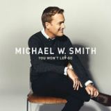 You Won't Let Go (Single) Lyrics Michael W. Smith