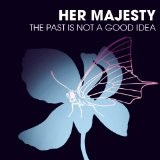 The Past Is Not A Good Idea Lyrics Her Majesty