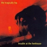 Trouble At The Henhouse Lyrics The Tragically Hip