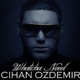 Whatcha Need Lyrics Cihan Ozdemir
