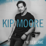 I'm To Blame (Single) Lyrics Kip Moore
