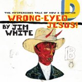 Wrong-Eyed Jesus (Mysterious Tale Of How I Shouted) Lyrics Jim White
