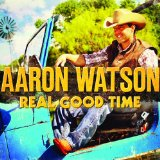 Real Good Time Lyrics Aaron Watson