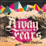 Away With Our Fears Lyrics Matt Bayless