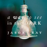 A Way To See In The Dark Lyrics Jason Gray