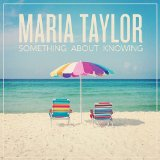 Something About Knowing Lyrics Maria Taylor