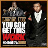 You Gon Get This Work (Mixtape) Lyrics Loaded Lux