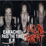 Earache/Pass The Time Lyrics A Global Threat