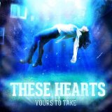 Yours to Take Lyrics These Hearts