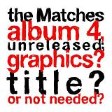 The Matches Album 4 Unreleased; Graphics? Title? Or Not Needed? Lyrics The Matches