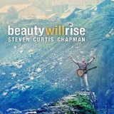 Beauty Will Rise Lyrics Steven Curtis Chapman