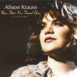 Now That I've Found You Lyrics Alison Krauss