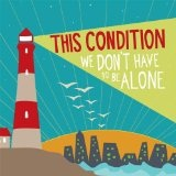 We Don't Have To Be Alone Lyrics This Condition