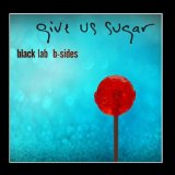 Give Us Sugar: B-sides Lyrics BLACK LAB
