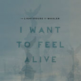 I Want to Feel Alive (Single) Lyrics The Lighthouse And The Whaler