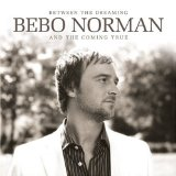 Between The Dreaming And The Coming True Lyrics Bebo Norman