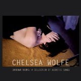 Unknown Rooms: A Collection of Acoustic Songs Lyrics Chelsea Wolfe