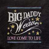 Love Come To Life (Single) Lyrics Big Daddy Weave