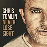 Never Lose Sight Lyrics Chris Tomlin