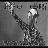 Troubled Times, Troubled Soul Lyrics Greg Harry