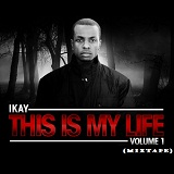 This Is My Life: Volume 1 (Mixtape) Lyrics Ikay