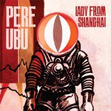 Lady from Shanghai Lyrics Pere Ubu