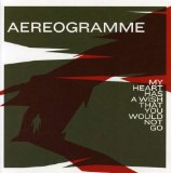 My Heart Has A Wish That You Would Not Go Lyrics Aereogramme