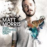 When Everything Breaks Open Lyrics Matt Morris