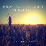 Come To The Table (the eucharist) Lyrics Paul Anleitner
