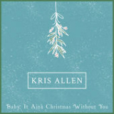 Baby It Ain't Christmas Without You (Single) Lyrics Kris Allen