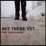 Not There Yet Lyrics None your business