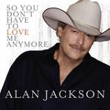 So You Don't Have to Love Me Anymore (Single) Lyrics Alan Jackson