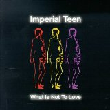 What Is Not To Love Lyrics Imperial Teen