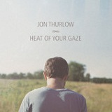 Heat of Your Gaze Lyrics Jon Thurlow