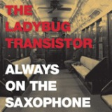 Always On The Saxophone - Single Lyrics The Ladybug Transistor